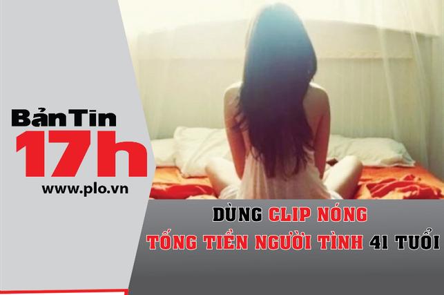 Bản tin 17h:Dùng clip nóng tống tiền người tình 41 tuổi