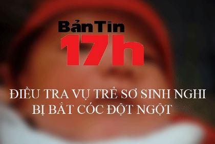 Bản tin 17h: Điều tra vụ trẻ sơ sinh nghi bị bắt cóc